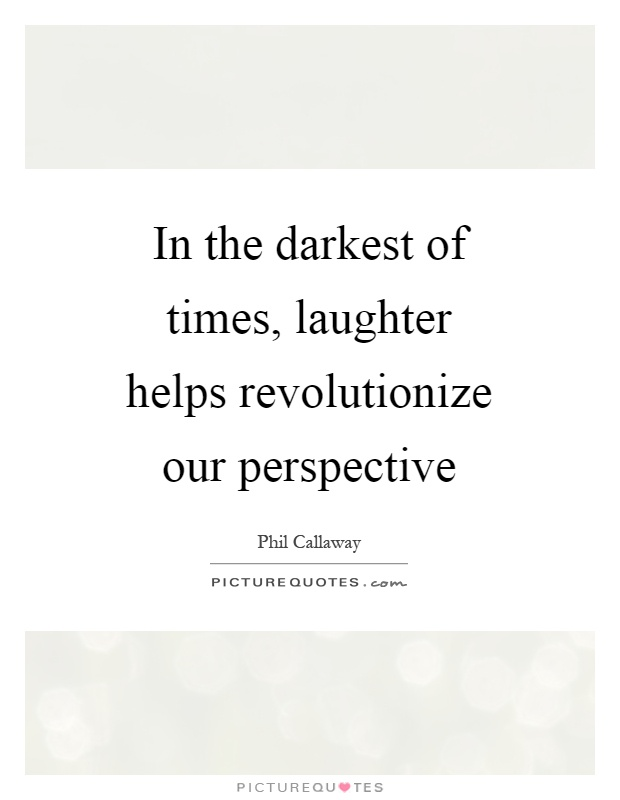 In the darkest of times, laughter helps revolutionize our perspective Picture Quote #1