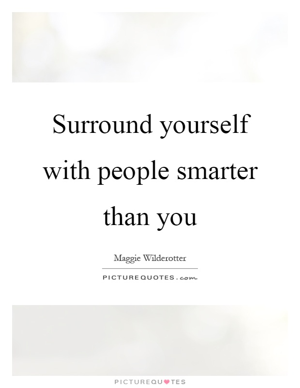 Surround yourself with people smarter than you Picture Quote #1