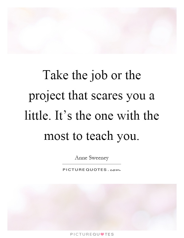 Take the job or the project that scares you a little. It's the one with the most to teach you Picture Quote #1