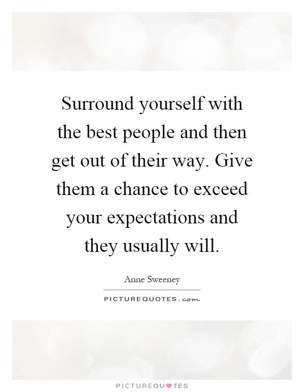 Surround yourself with the best people and then get out of their way. Give them a chance to exceed your expectations and they usually will Picture Quote #1