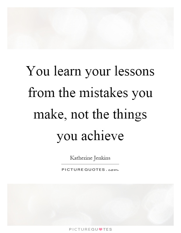 You learn your lessons from the mistakes you make, not the things you achieve Picture Quote #1