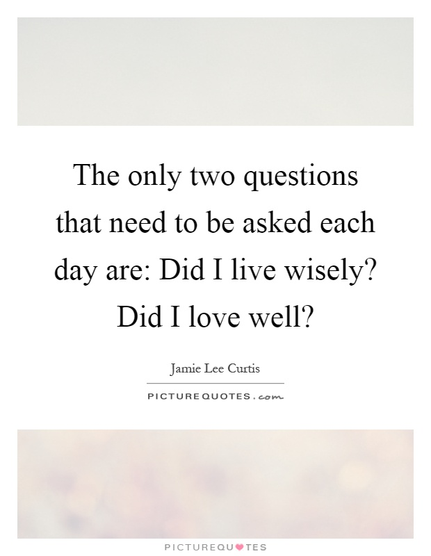 The only two questions that need to be asked each day are: Did I live wisely? Did I love well? Picture Quote #1