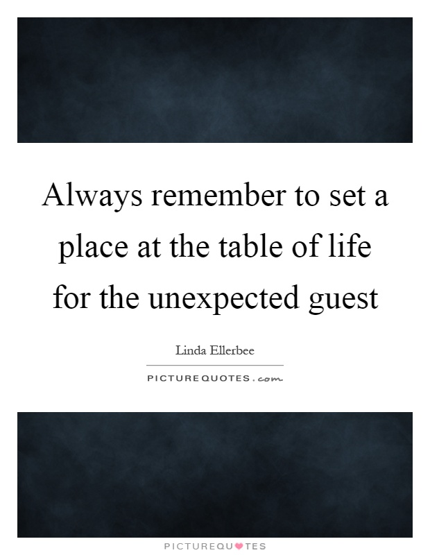 Always remember to set a place at the table of life for the ...