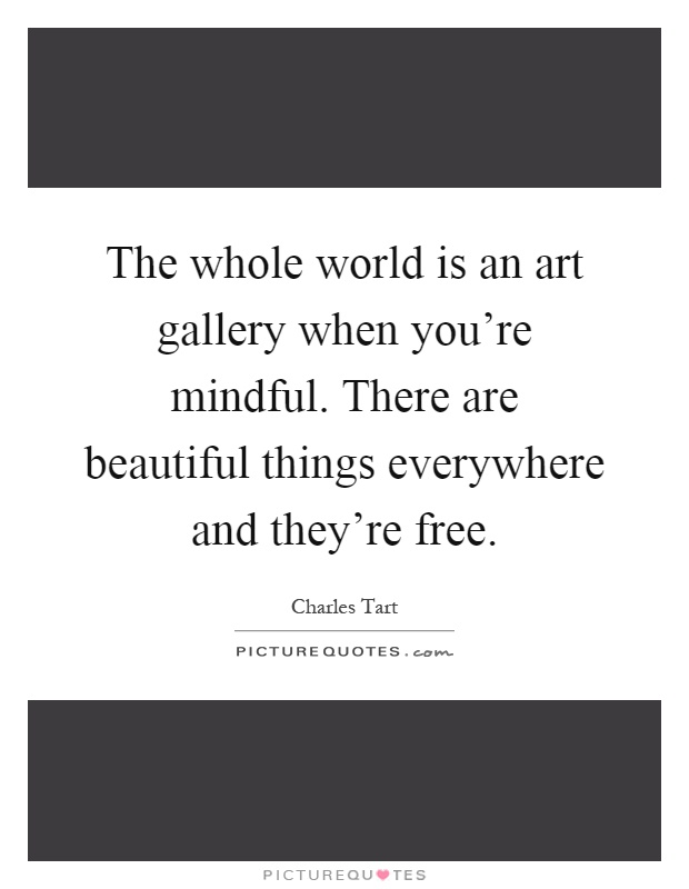 The Whole World Is An Art Gallery When You 39 Re Mindful There Are Picture Quotes