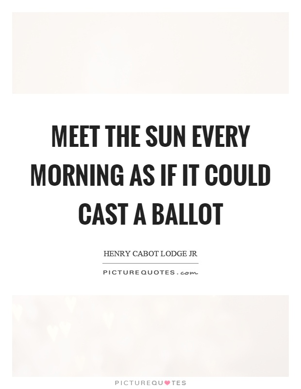 Meet the sun every morning as if it could cast a ballot Picture Quote #1