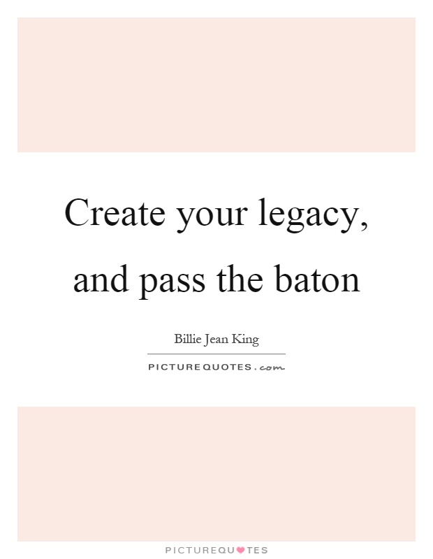 Create your legacy, and pass the baton Picture Quote #1