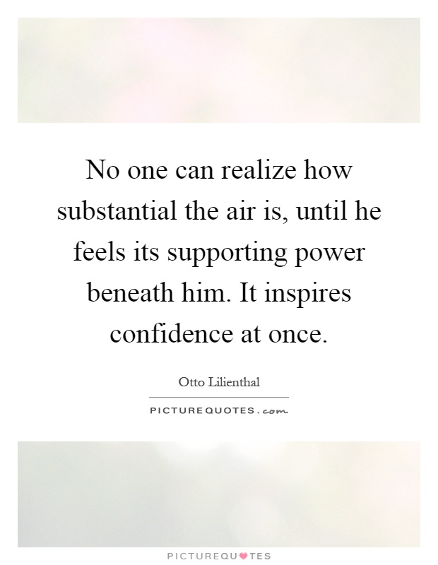 No one can realize how substantial the air is, until he feels its supporting power beneath him. It inspires confidence at once Picture Quote #1