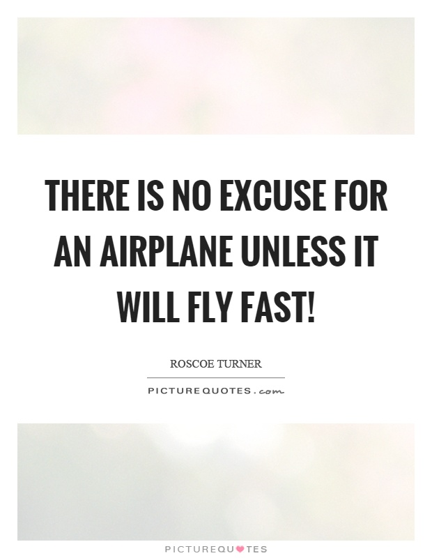 There is no excuse for an airplane unless it will fly fast! Picture Quote #1