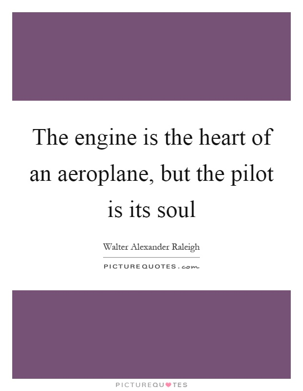 The engine is the heart of an aeroplane, but the pilot is its soul Picture Quote #1