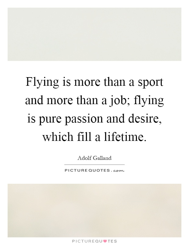 Flying is more than a sport and more than a job; flying is pure passion and desire, which fill a lifetime Picture Quote #1
