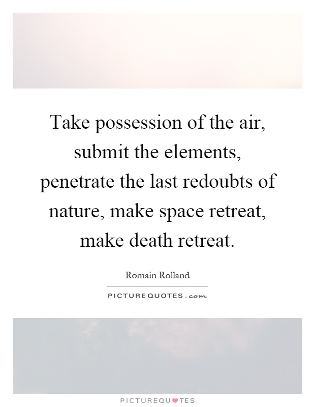Take possession of the air, submit the elements, penetrate the last redoubts of nature, make space retreat, make death retreat Picture Quote #1