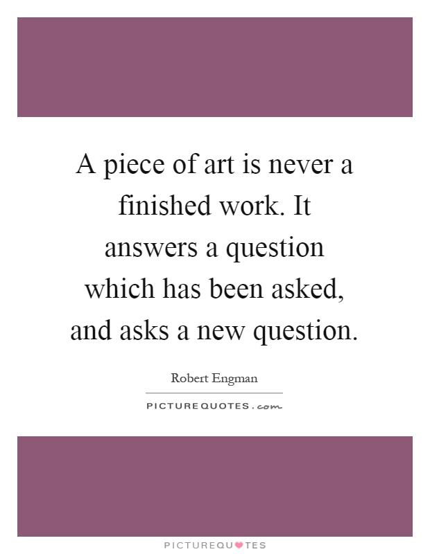 A piece of art is never a finished work. It answers a question which has been asked, and asks a new question Picture Quote #1