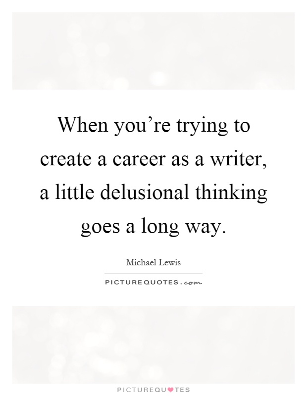 When you're trying to create a career as a writer, a little delusional thinking goes a long way Picture Quote #1