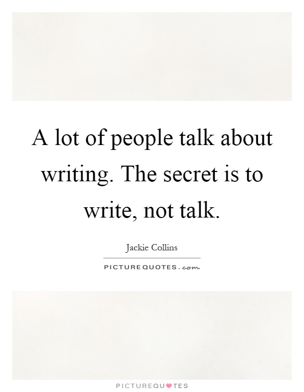 A lot of people talk about writing. The secret is to write, not talk Picture Quote #1
