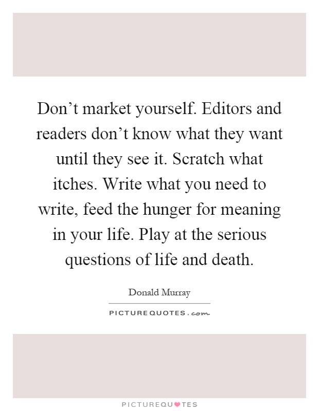 Don't market yourself. Editors and readers don't know what they want until they see it. Scratch what itches. Write what you need to write, feed the hunger for meaning in your life. Play at the serious questions of life and death Picture Quote #1
