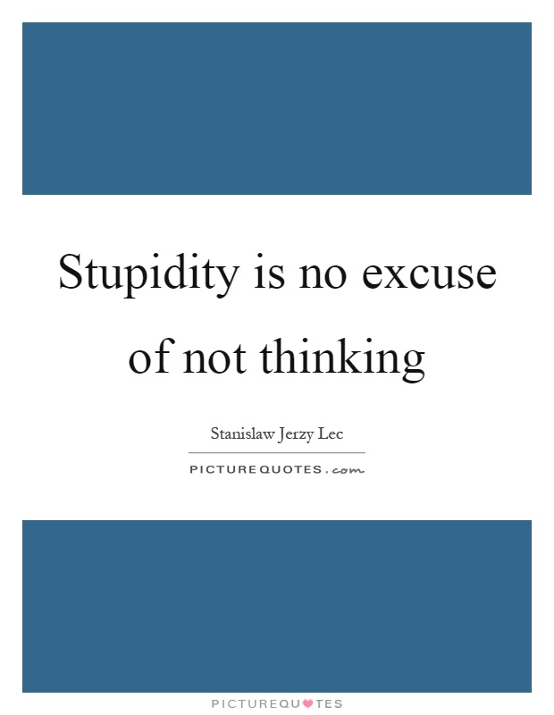 Stupidity is no excuse of not thinking Picture Quote #1
