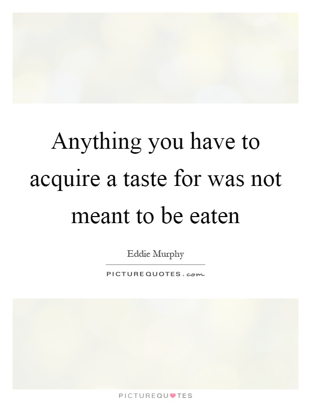 Anything you have to acquire a taste for was not meant to be eaten Picture Quote #1