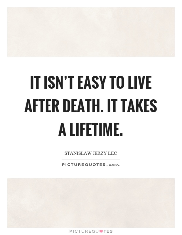 It isn't easy to live after death. It takes a lifetime Picture Quote #1