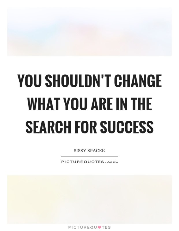 You shouldn't change what you are in the search for success Picture Quote #1