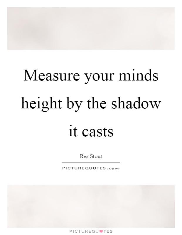 Measure your minds height by the shadow it casts Picture Quote #1