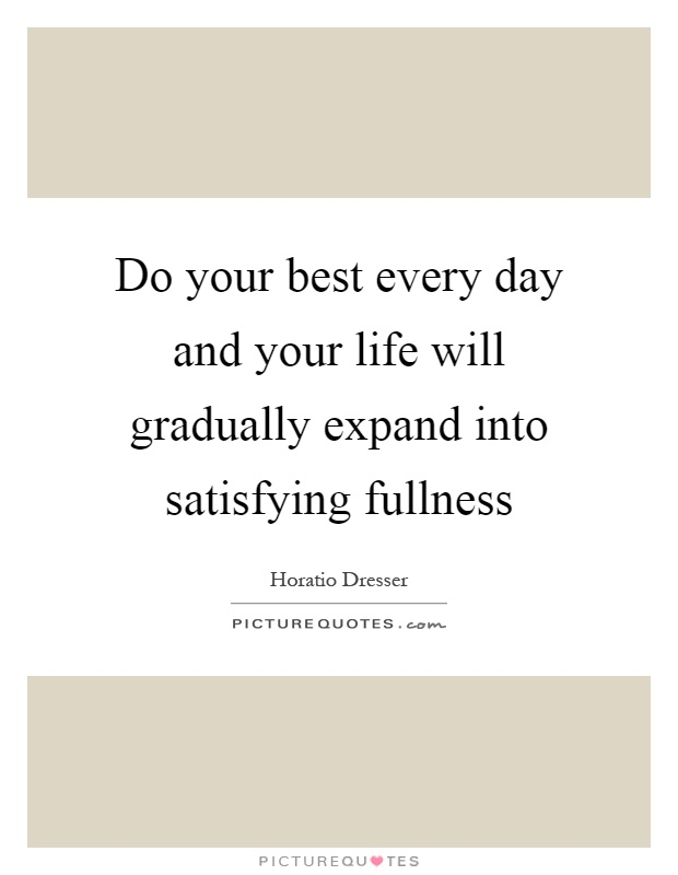 Do your best every day and your life will gradually expand into satisfying fullness Picture Quote #1