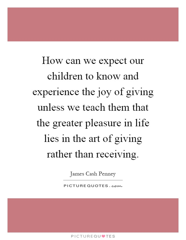 How can we expect our children to know and experience the joy of giving unless we teach them that the greater pleasure in life lies in the art of giving rather than receiving Picture Quote #1