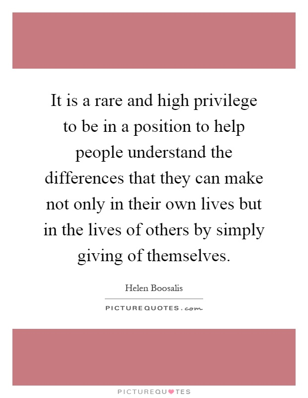It is a rare and high privilege to be in a position to help people understand the differences that they can make not only in their own lives but in the lives of others by simply giving of themselves Picture Quote #1