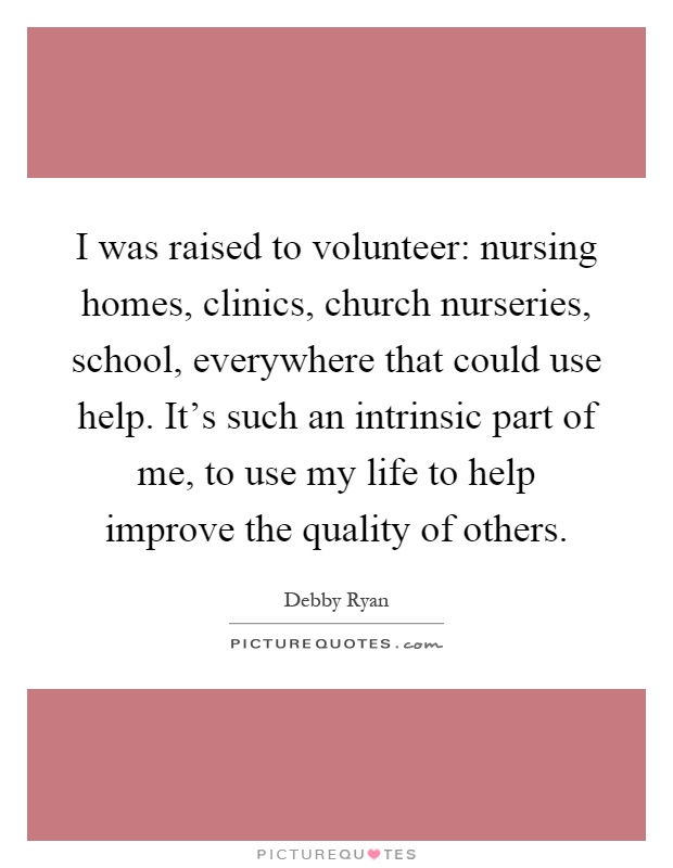 I was raised to volunteer: nursing homes, clinics, church nurseries, school, everywhere that could use help. It's such an intrinsic part of me, to use my life to help improve the quality of others Picture Quote #1