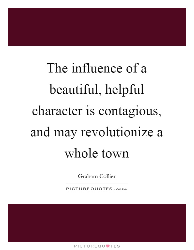 The influence of a beautiful, helpful character is contagious, and may revolutionize a whole town Picture Quote #1