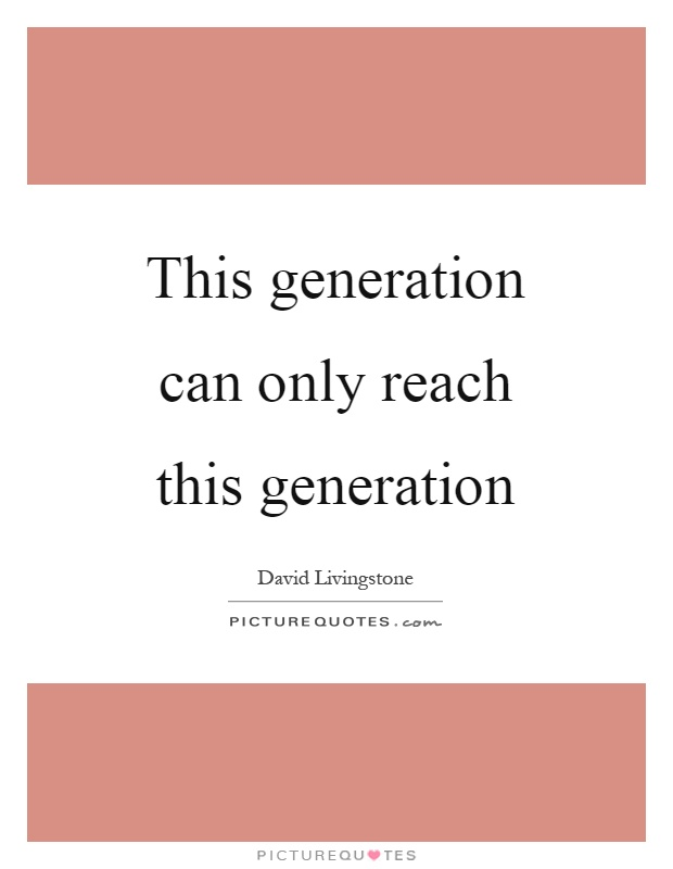 This generation can only reach this generation Picture Quote #1