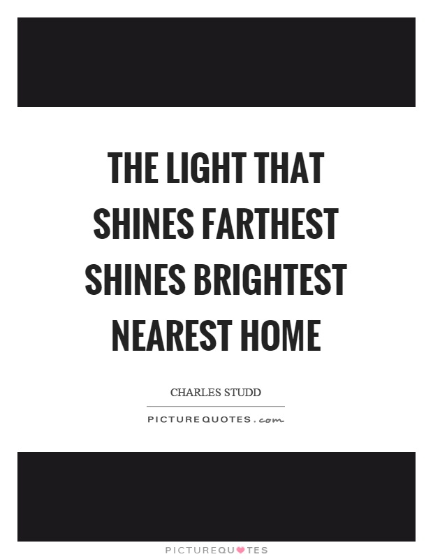 The light that shines farthest shines brightest nearest home Picture Quote #1