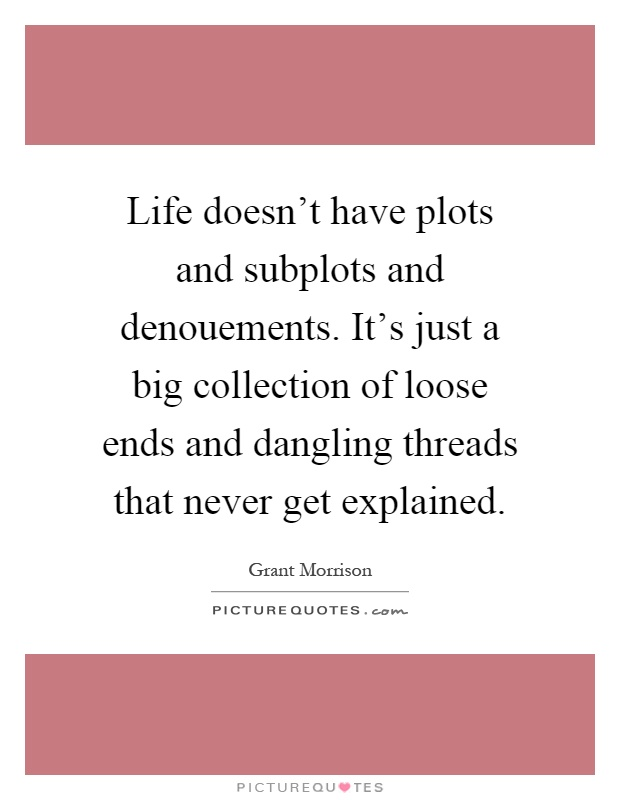 Life doesn't have plots and subplots and denouements. It's just a big collection of loose ends and dangling threads that never get explained Picture Quote #1