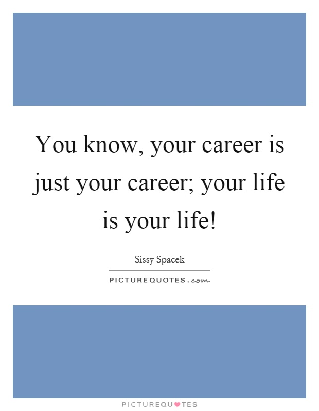 You know, your career is just your career; your life is your life! Picture Quote #1