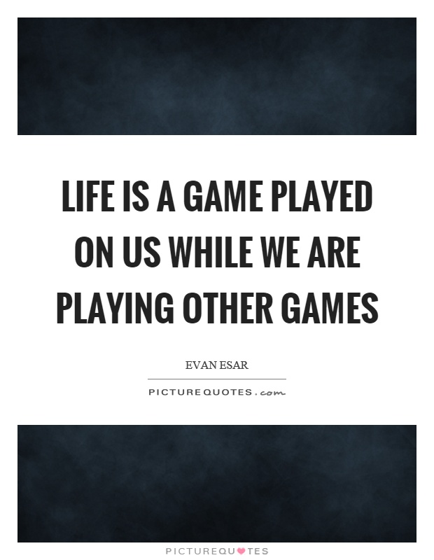 Life Plays A Game Quotes Life Quotes Philosophy Of Life Sayings