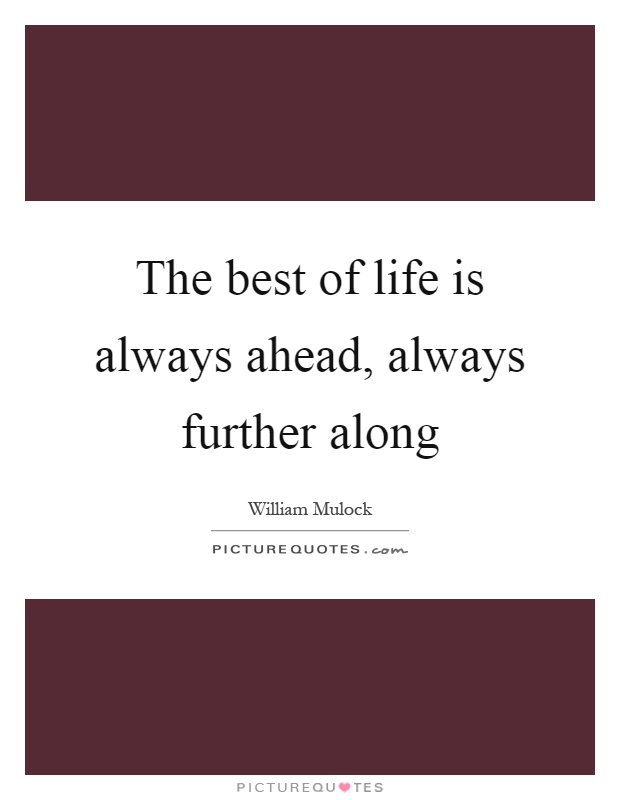 The best of life is always ahead, always further along Picture Quote #1