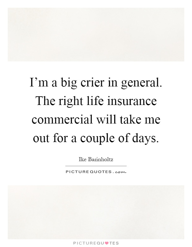 I'm a big crier in general. The right life insurance commercial will take me out for a couple of days Picture Quote #1