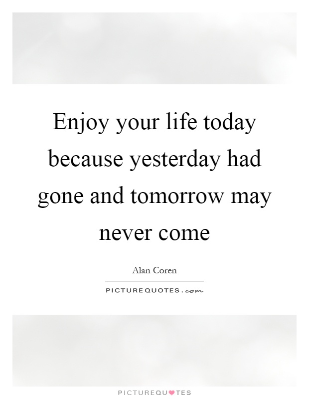 Enjoy your life today because yesterday had gone and tomorrow may never come Picture Quote #1