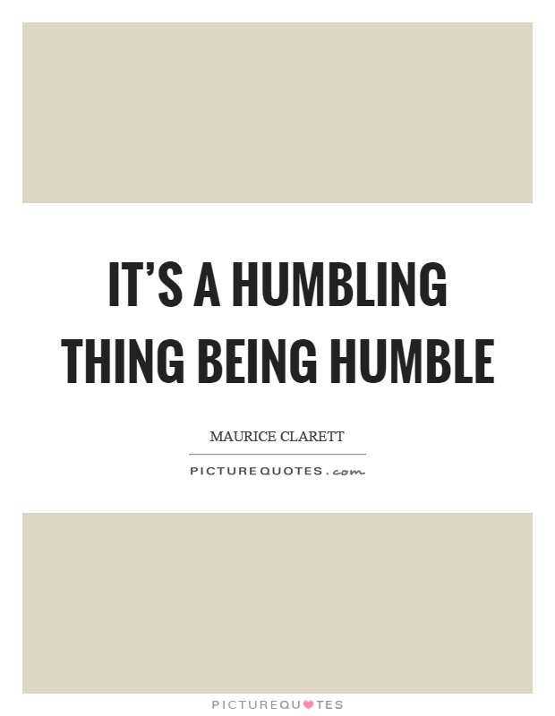 It's a humbling thing being humble Picture Quote #1