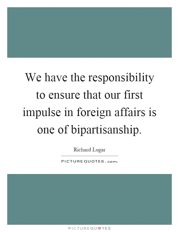We have the responsibility to ensure that our first impulse in foreign affairs is one of bipartisanship Picture Quote #1