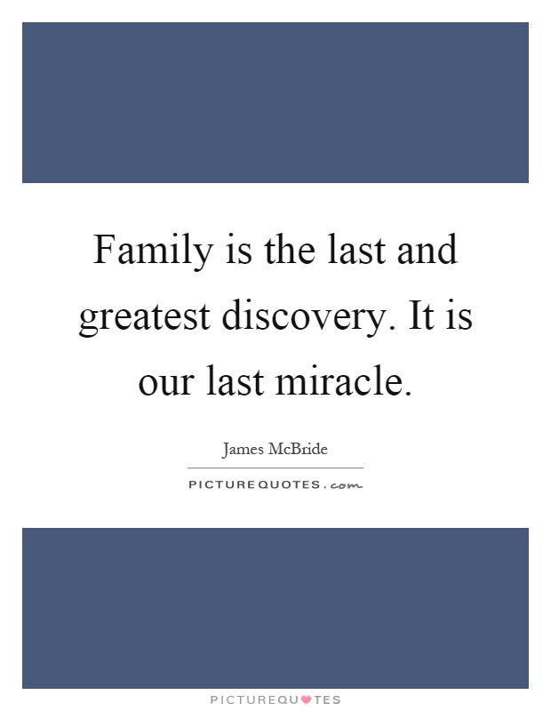 Family is the last and greatest discovery. It is our last miracle Picture Quote #1