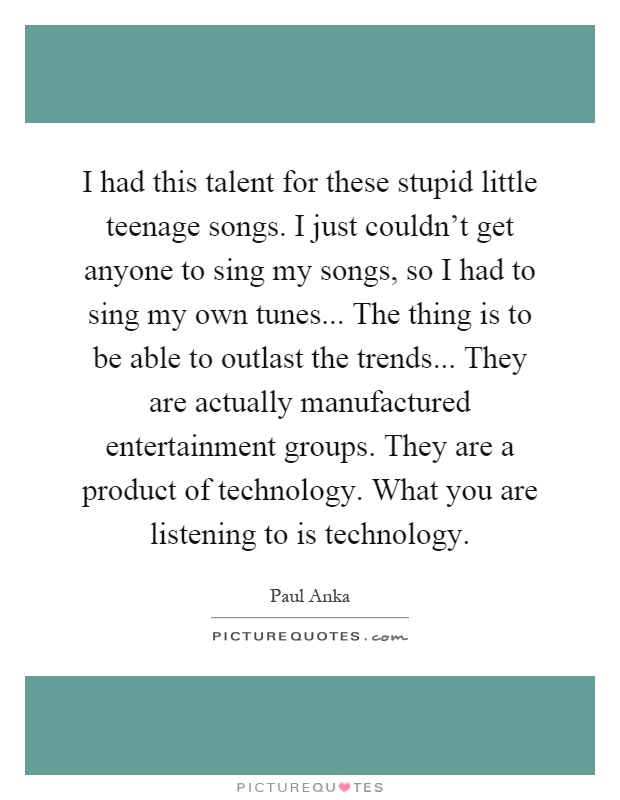 I had this talent for these stupid little teenage songs. I just couldn't get anyone to sing my songs, so I had to sing my own tunes... The thing is to be able to outlast the trends... They are actually manufactured entertainment groups. They are a product of technology. What you are listening to is technology Picture Quote #1