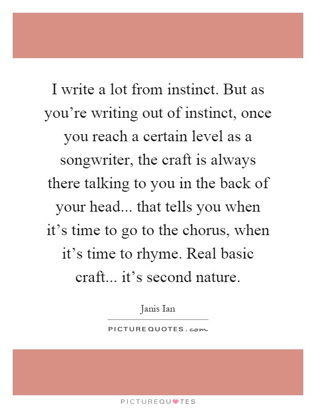 I write a lot from instinct. But as you're writing out of instinct, once you reach a certain level as a songwriter, the craft is always there talking to you in the back of your head... that tells you when it's time to go to the chorus, when it's time to rhyme. Real basic craft... it's second nature Picture Quote #1