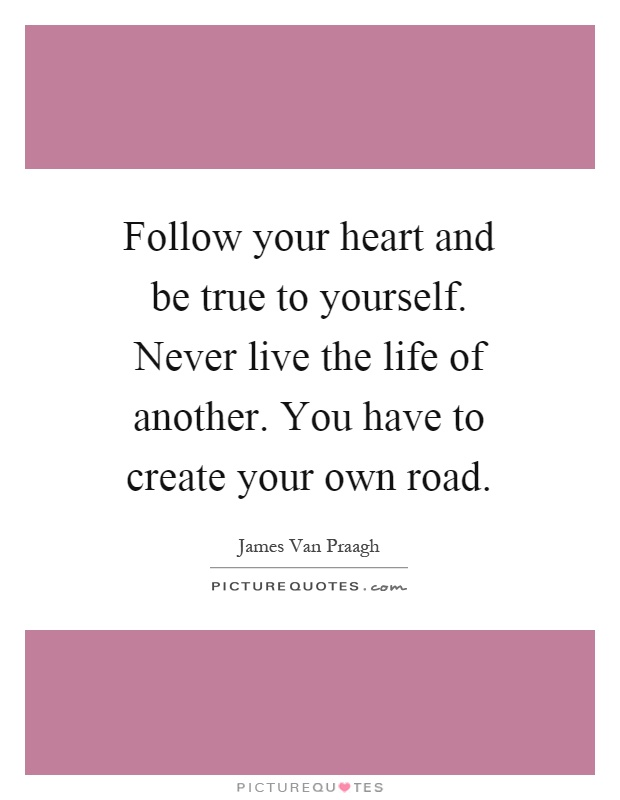 Follow your heart and be true to yourself. Never live the life of another. You have to create your own road Picture Quote #1