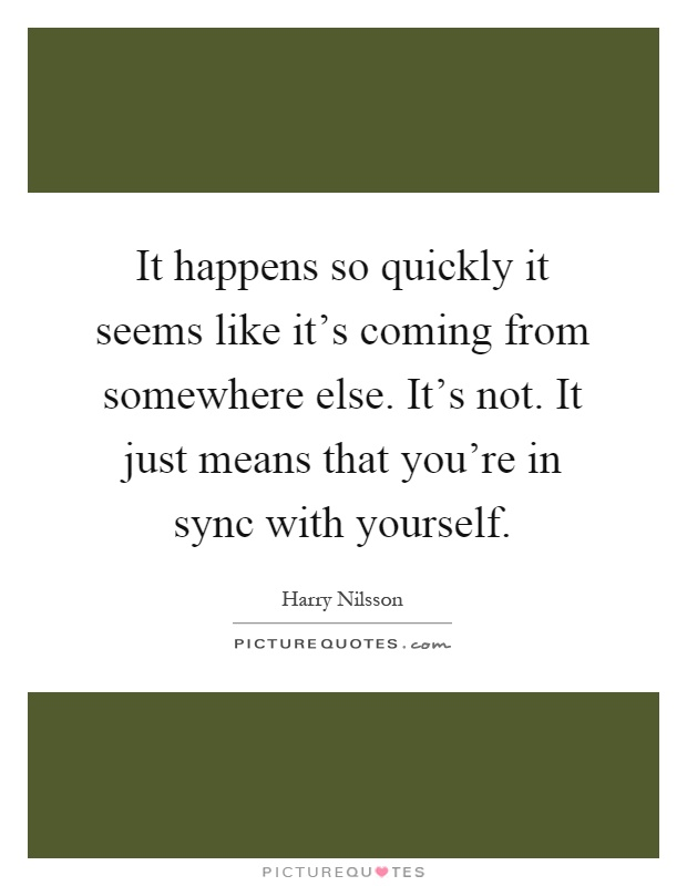 It happens so quickly it seems like it's coming from somewhere else. It's not. It just means that you're in sync with yourself Picture Quote #1