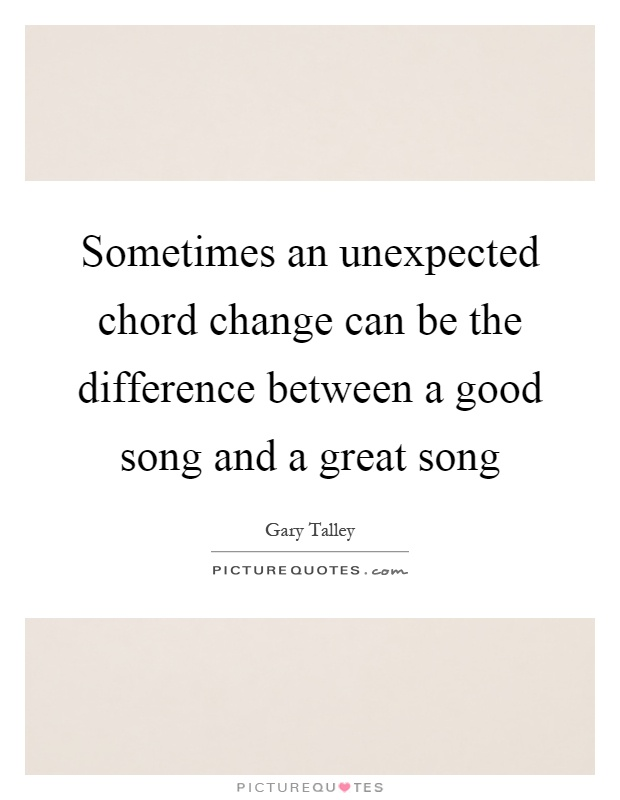 Sometimes an unexpected chord change can be the difference between a good song and a great song Picture Quote #1