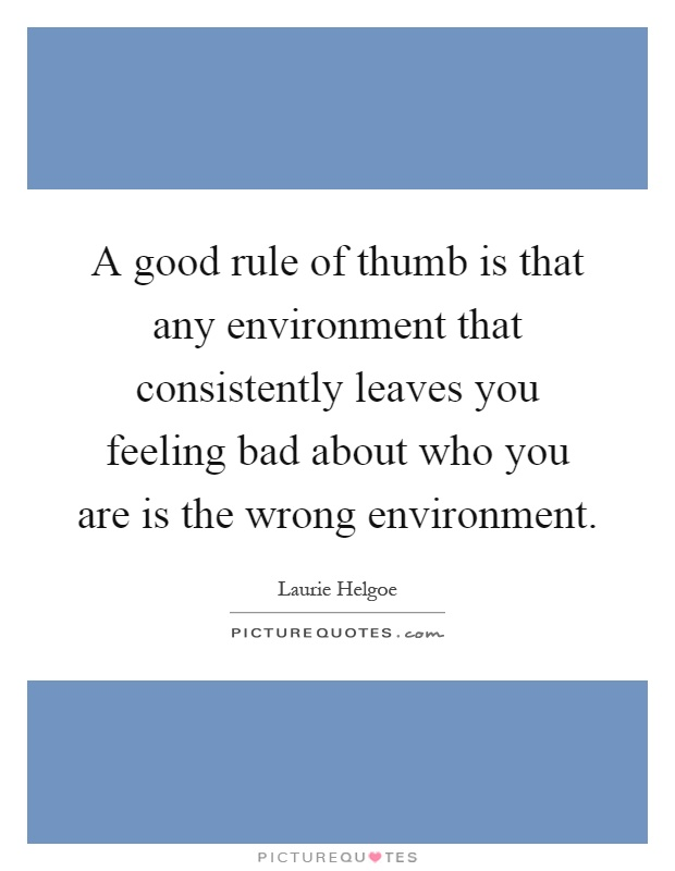 A good rule of thumb is that any environment that consistently leaves you feeling bad about who you are is the wrong environment Picture Quote #1