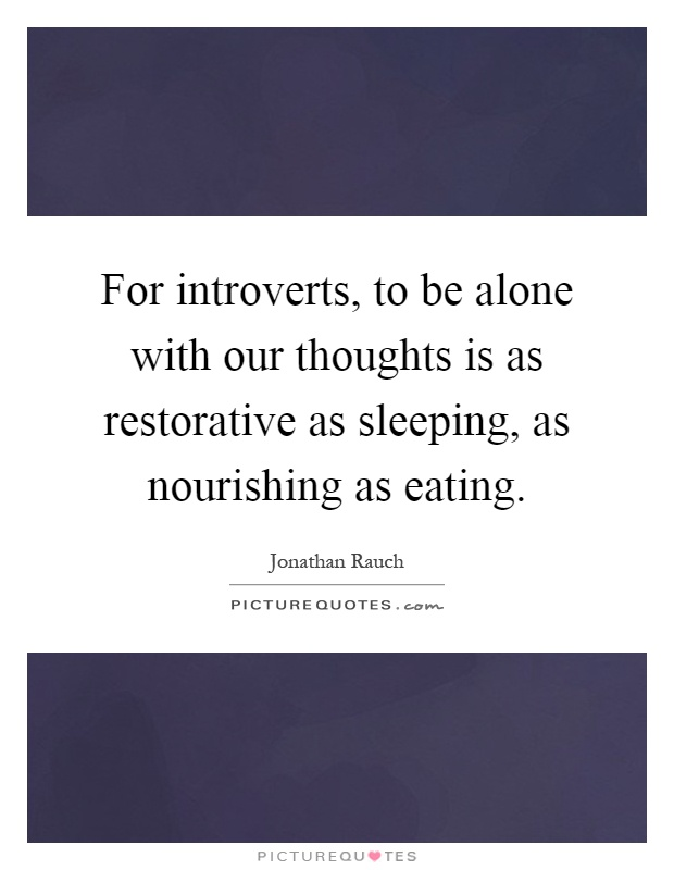 For introverts, to be alone with our thoughts is as restorative as sleeping, as nourishing as eating Picture Quote #1