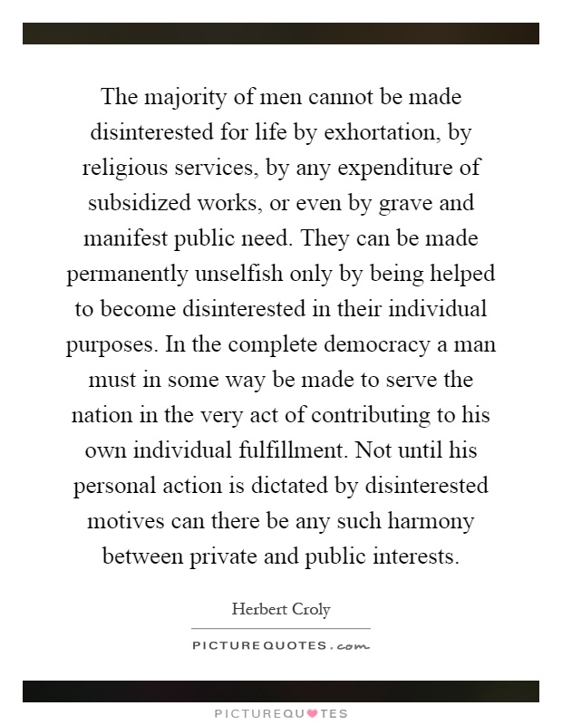 The majority of men cannot be made disinterested for life by exhortation, by religious services, by any expenditure of subsidized works, or even by grave and manifest public need. They can be made permanently unselfish only by being helped to become disinterested in their individual purposes. In the complete democracy a man must in some way be made to serve the nation in the very act of contributing to his own individual fulfillment. Not until his personal action is dictated by disinterested motives can there be any such harmony between private and public interests Picture Quote #1