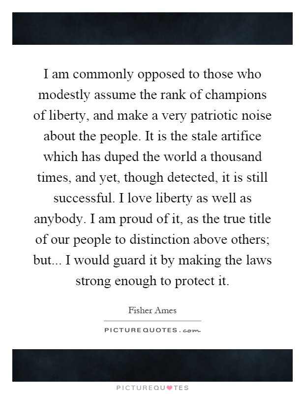 I am commonly opposed to those who modestly assume the rank of champions of liberty, and make a very patriotic noise about the people. It is the stale artifice which has duped the world a thousand times, and yet, though detected, it is still successful. I love liberty as well as anybody. I am proud of it, as the true title of our people to distinction above others; but... I would guard it by making the laws strong enough to protect it Picture Quote #1