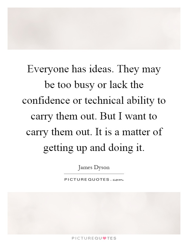 Everyone has ideas. They may be too busy or lack the confidence or technical ability to carry them out. But I want to carry them out. It is a matter of getting up and doing it Picture Quote #1